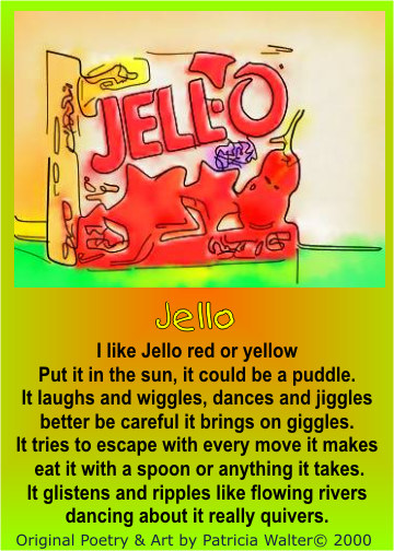 Jello I like jello, red or yellow Put it in the sun, it could be a puddle. It laughs and wiggles, dances and jiggles better be careful it brings on giggles. It tries to escape with every move it makes eat it with a spoon or anything it takes. It glistens and ripples like flowing rivers dancing about it really quivers. Poetry & Art by Patricia Walter 2000 ©