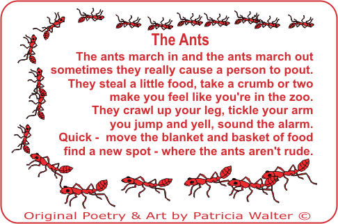 The Ants the ants march in and the ants march out sometimes they really cause a person to pout. They steal a little food, take a crumb or two mkae you feel like you're in the zoo. They crawl up your leg, tickle your arm you jump and yell, sound the alarm. Quick - move the blanket and basket of food find a new spot - where the ants aren't rude. Poetry & Art by Patricia Walter 2000 ©