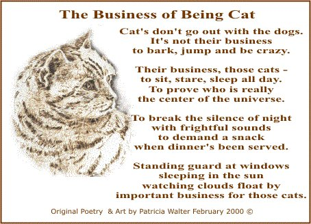 The Business of Being Cat  Cat's don't go out with the dogs. It's not their business to bark, jump and be crazy. Their business, those cats – to sit, stare, sleep all day. To prove who is really the center of the universe. To break the silence of night with frightful sounds to demand a snack when dinner's been served. Standing guard at windows sleeping in the sun watching clouds float by important business for those cats.  Original Poetry & Art by Patricia Walter 2000©