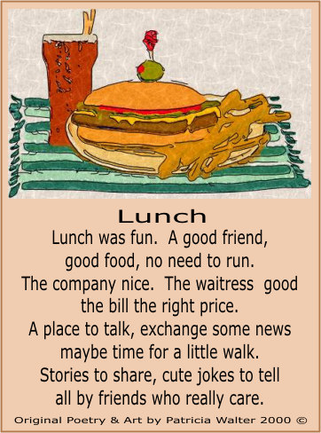 Lunch Lunch was fun. A good friend good food, no need to run. The company nice. The waitress good the bill the right price. A place to talk, exchange some news maybe time for a little walk. Stories to share, cute jokes to tell all by friends who really care. Original Art & Poetry by Patricia Walter 2000 ©