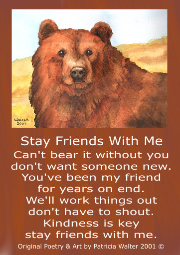 Stay Friends With Me Can't bear it without you don't want someone new. You've been my friend for years on end. We'll work things out don't have to shout. Kindness is key stay friends with me. Original Art & Poetry by Patricia Walter 2001©