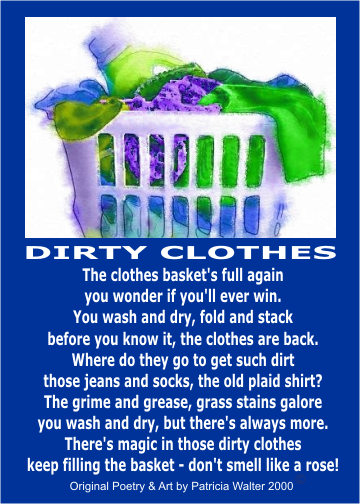 Dirty Clothes The clothes basket's full again you wonder if you'll ever win. You wash and dry, fold and stack before you know it, the clothes are back. Were do they go to get such dirt those jeans and socks, the old plaid shirt? The grime and grease, grass stains galore you wash and dry, but there's always more. There's magic in those dirty clothes keep filling the basket - don't smell llike a rose! Poetry & Art by Patricia Walter 2000
