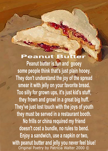 Peanut Butter Peanut butter is fun and gooey some people think that's just plain hooey. They don't understand the joy of the spread smear it with jelly on your favorite bread. Too silly for grown up, it's just kids stuff they frown and growl in a great big juff. The've just lost touch with the joys of youth they must be served in a restaurant booth. No frills or china required my friend doesn't cost a bundle, no rules to bend. Enjoy a sandwich, use a napkin or two with peanut butter and jelly you never feel blue! Poetry & Art by Patricia Walter 2000 ©