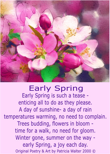 Early Spring Early Spring is such a tease enticing all tod o as the please. A day of sunshine - a day or rain temperatures warming, no need to complain. Trees budding, flowers in bloom time for a walk, no need for bloom. Winter gone, summer on the way early Spring, a joy each day. Poetry & Art by Patricia Walter 2000